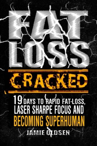 Fat Loss Cracked: 19 Days To Rapid Fat Loss, Laser Sharpe Focus And Becoming Sup