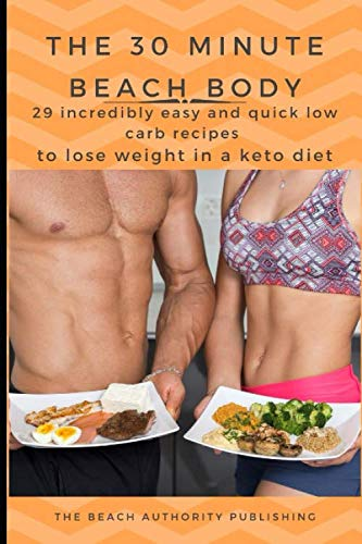 The 30 Minute Beach Body: 29 Incredibly easy and quick low carb recipes to lose weight in a keto diet