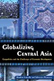 Globalizing Central Asia : Geopolitics and the Challenges of Economic Development, Laruelle, Marlène and Peyrouse, Sébastien, 0765635054