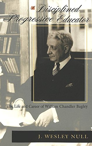 A Disciplined Progressive Educator: The Life and Career of William Chandler Bagley (History of Schools and Schooling)