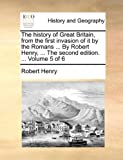 The History of Great Britain, from the First Invasion of It by the Romans by Robert Henry, Robert Henry, 1170966519