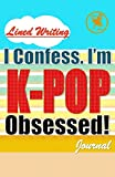 I Confess. I'm K-POP Obsessed!: Blank Lined Writing Journal, K-POP themed, 106 Pages, 5.5x8.5 (Volume 3)