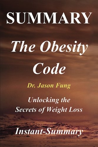 Summary - The Obesity Code By Jason Fung: Unlocking the Secrets of Weight Loss (he Obesity Code: A Full Book Summary - Book, Paperback,Hardcover,Summary)