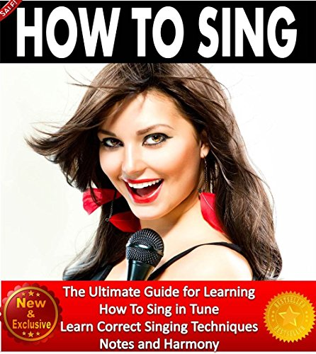 How To Sing: The Ultimate Guide for Learning How To Sing in Tune. Learn Correct Singing Techniques, Notes and Harmony (Music and Singing Books by Sam Siv Book 1)