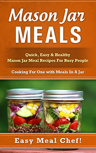 Mason Jar Meals: Quick, Easy & Healthy Mason Jar Meal Recipes For Busy People: Cooking For One with Meals In A Jar (mason jar, mason jar recipes, mason ... jar recipes, jar meals, mason jar salads) -