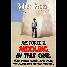 The Force is Middling in this One: And Other Ruminations from the Outskirts of the Empire by [Kroese, Robert]