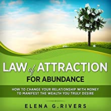 Law of Attraction for Abundance: How to Change Your Relationship with Money to Manifest the Wealth You Truly Desire: Law of Attraction, Quantum Physics, Book 4 Audiobook by Elena G. Rivers Narrated by Bo Morgan