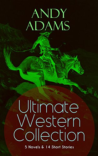 ANDY ADAMS Ultimate Western Collection – 5 Novels & 14 Short Stories: The Story of a Poker Steer, The Log of a Cowboy, A College Vagabond, The Outlet, ... Rangering, - Texas Outlets