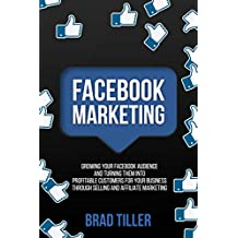 Facebook Marketing: Growing Your Facebook Audience And Turning Them Into Profitable Customers For Your Business Through Selling And Affiliate Marketing