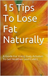 15 Tips To Lose Fat Naturally A Guide For Using Daily Activities To Get Healthier (and Cuter)