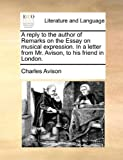 A Reply to the Author of Remarks on the Essay on Musical Expression in a Letter from Mr Avison, to His Friend in London, Charles Avison, 1140989170