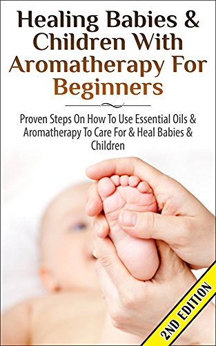 Healing Babies and Children with Aromatherapy for Beginners 2nd Edition: Proven Steps on How to Use Essential Oils and Aromatherapy to Care for Babies Care, Skin Healing, Inhalation, Coughs - Skin Inhalation Therapy