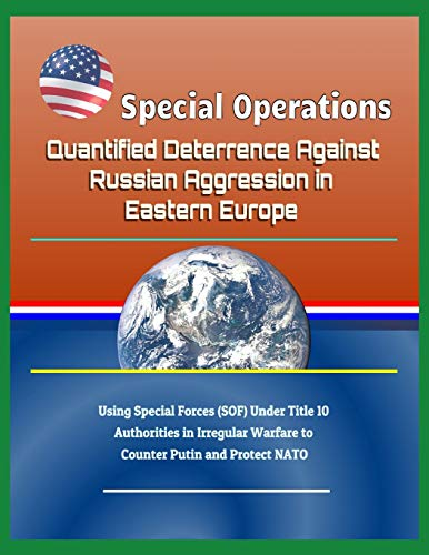 Special Operations: Quantified Deterrence Against Russian Aggression in Eastern Europe - Using Special Forces (SOF) Under Title 10 Authorities in Irregular Warfare to Counter Putin and Protect NATO