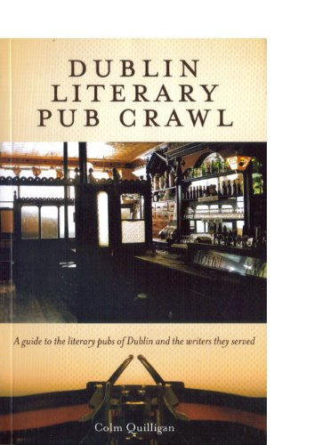 Dublin Literary Pub Crawl: A Guide to the Literary Pubs of Dublin and the Writers They Served