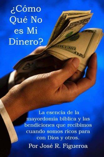 ¿Cómo Qué No es Mi Dinero?: La esencia de la mayordomía bíblica y las bendiciones que recibimos cuando somos ricos para con Dios y otros. (Spanish Edition)