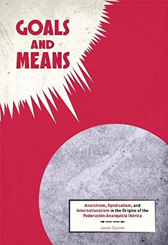 Goals and Means: Anarchism, Syndicalism, and Internationalism in the Origins of the Federación Anarquista Ibérica ebook