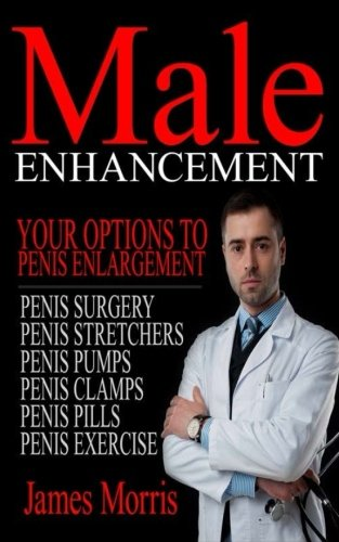 Male Enhancement: Your Options to Penis Enlargement (Penis Surgery, Penis Stretchers, Penis Pumps, Penis Clamps, Penis Pills, & More) (Volume 1)