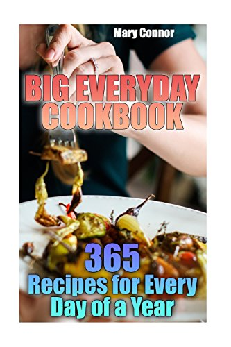 Big Everyday Cookbook: 365 Recipes for Every Day of a Year: (Simple Recipes, Chicken Recipes) (Slow Cooker Recipes) by Mary Connor