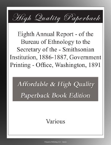 Eighth Annual Report - of the Bureau of Ethnology to the Secretary of the - Smithsonian Institution, 1886-1887, Government Printing - Office, Washington, 1891