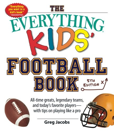 The Everything Kids' Football Book: All-time Greats, Legendary Teams, and Today's Favorite Players--with Tips on Playing Like a Pro (Best Nfl Quarterbacks Of All Time List)
