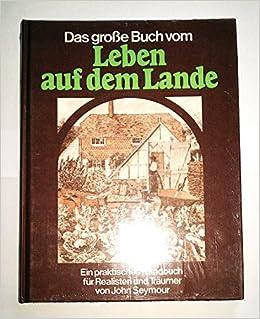 Das Große Buch Vom Leben Auf Dem Lande Ein Praktisches Handbuch Für