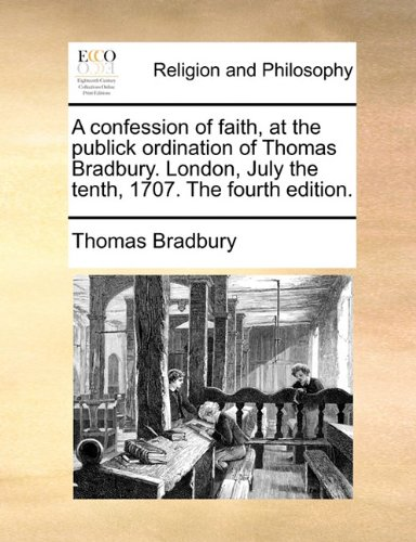 A confession of faith, at the publick ordination of Thomas Bradbury. London, July the tenth, 1707. The fourth edition. pdf