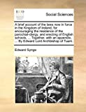 A Brief Account of the Laws Now in Force in the Kingdom of Ireland, for Encouraging the Residence of the Parochial-Clergy, and Erecting of English Sch, Edward Synge, 1140905821