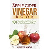 The Apple Cider Vinegar Book: 101 Apple Cider Vinegar Uses for Health, Beauty and Wellness; Lose Weight, Get Healthy Skin and Use Apple Cider Vinegar Recipes to Improve Your Health