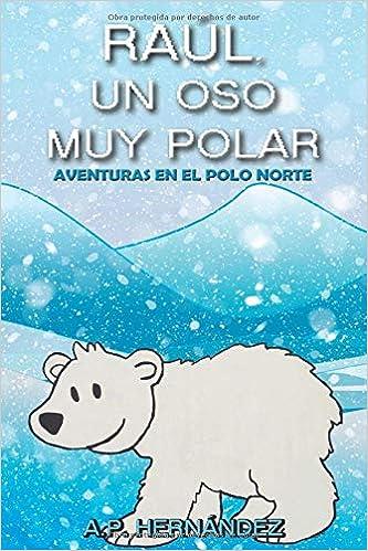 Amazon.com: Raúl, un oso muy polar: Aventuras en el Polo Norte (Explora el mundo de los animales) (Spanish Edition) (9781726663168): A.P. Hernández: Books