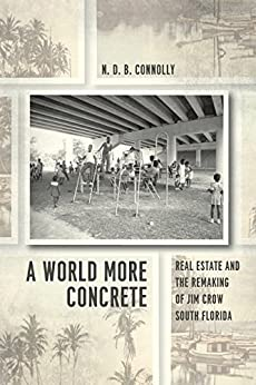 A World More Concrete: Real Estate and the Remaking of Jim Crow South Florida (Historical Studies of Urban America) by [Connolly, N. D. B.]
