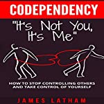 Codependency: How to Stop Controlling Others and Take Control of Yourself | Mr. James Latham