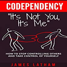 Codependency: How to Stop Controlling Others and Take Control of Yourself Audiobook by Mr. James Latham Narrated by Sam Scholl