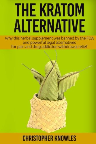 The Kratom Alternative: Why this herbal supplement was banned by the FDA and powerful legal alternatives for pain and dr