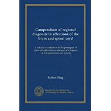 Compendium of regional diagnosis in affections of the brain and spinal cord: a concise introduction to the principles of clinical localization in diseases and injuries of the central nervous system