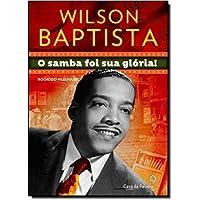 Wilson Baptista. O Samba Foi Sua Gloria