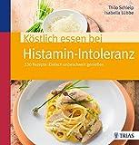 Köstlich essen bei Histamin-Intoleranz: 130 Rezepte: Einfach unbeschwert genießen