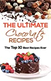 The Ultimate Chocolate Recipes: The Top 10 Best Recipes Ever (Cake Recipes, Chocolate Recipes, Chocolate Making)