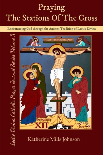Praying the Stations of the Cross: Encountering God through the Ancient Tradition of Lectio Divina (Lectio Divina Catholic Prayer Journal Series Volume 3)