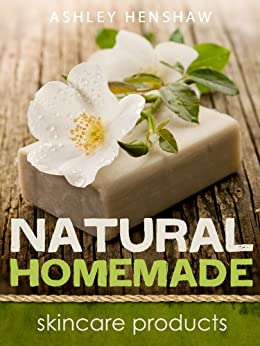 Homemade Natural Skincare Products and Recipes by [Henshaw, Ashley]