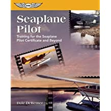 Seaplane Pilot: Training for the Seaplane Pilot Certificate and Beyond