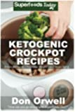 Ketogenic Crockpot Recipes: Over 70+ Ketogenic Recipes, Low Carb Slow Cooker Meals, Dump Dinners Recipes, Quick & Easy Cooking Recipes, Antioxidants & ... Weight Loss Transformation Book) (Volume 100)