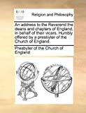 An Address to the Reverend the Deans and Chapters of England, in Behalf of Their Vicars Humbly Offered by a Presbyter of the Church of England, Presbyter Of The Church Of England, 1140732765