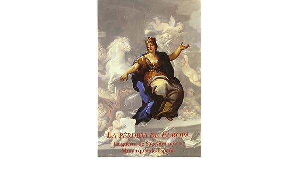 La perdida de Europa: la Guerra desucesion por la monarquia de España: Amazon.es: Álvarez-Ossorio Alvariño, Antonio: Libros