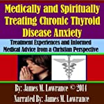 Medically and Spiritually Treating Chronic Thyroid Disease Anxiety: Treatment Experiences and Informed Medical Advice from a Christian Perspective | James M. Lowrance