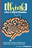 Think Like A Mind Reader: Improve your business, strengthen your relationships, and solve your problems.
