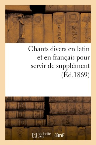Chants Divers En Latin Et En Francais Pour Servir de Supplement (Ed.1869) (Arts) (French Edition) pdf epub