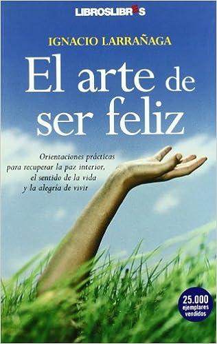 El arte de ser feliz: Orientaciones prácticas para recuperar la paz interior, el sentido de la vida y la alegría de vivir: Amazon.es: Larrañaga, Ignacio: Libros