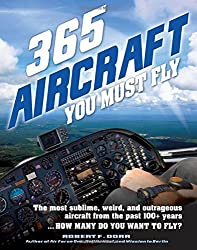 365 Aircraft You Must Fly: The most sublime, weird, and outrageous aircraft from the past 100+ years ... How many do you want to fly? by Robert F. Dorr (2015-07-07)