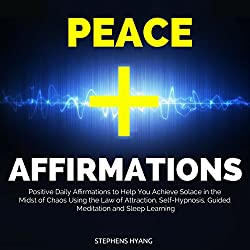 Peace Affirmations: Positive Daily Affirmations to Help You Achieve Solace in the Midst of Chaos Using the Law of Attraction, Self-Hypnosis, Guided Meditation and Sleep Learning