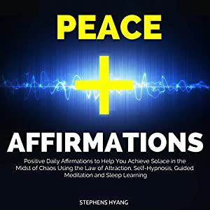 Peace Affirmations: Positive Daily Affirmations to Help You Achieve Solace in the Midst of Chaos Using the Law of Attraction, Self-Hypnosis, Guided Meditation and Sleep Learning Hörbuch